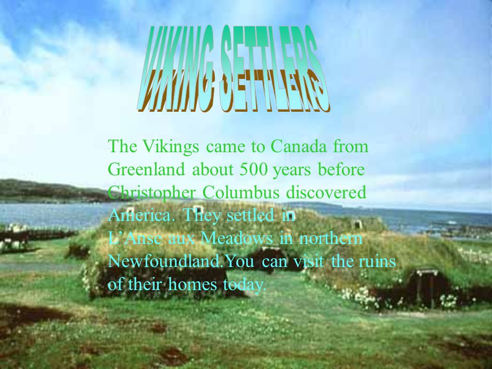 The Vikings came to Canada from Greenland about 500 years before Christopher Columbus discovered America.