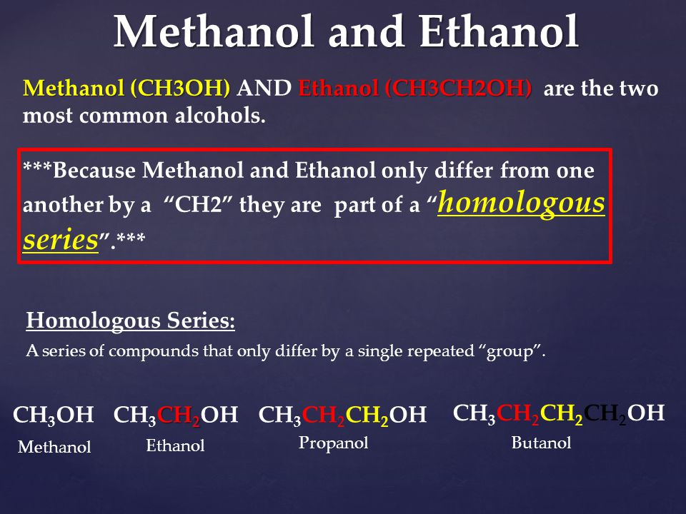 Methanol and Ethanol Methanol (CH3OH) Ethanol (CH3CH2OH) Methanol (CH3OH) AND Ethanol (CH3CH2OH) are the two most common alcohols. ***Because Methanol