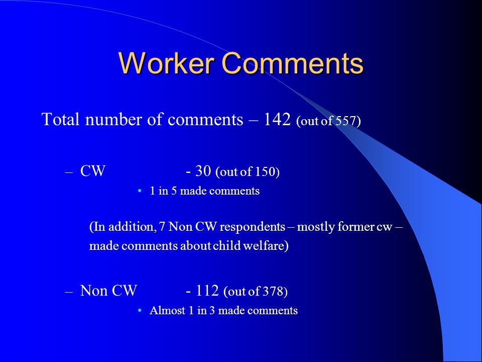 Worker Comments Total number of comments – 142 (out of 557) – CW - 30 (out of 150 ) 1 in 5 made comments (In addition, 7 Non CW respondents – mostly former cw – made comments about child welfare) – Non CW - 112 (out of 378 ) Almost 1 in 3 made comments