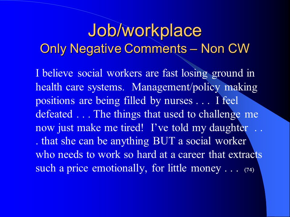 Job/workplace Only Negative Comments – Non CW I believe social workers are fast losing ground in health care systems.