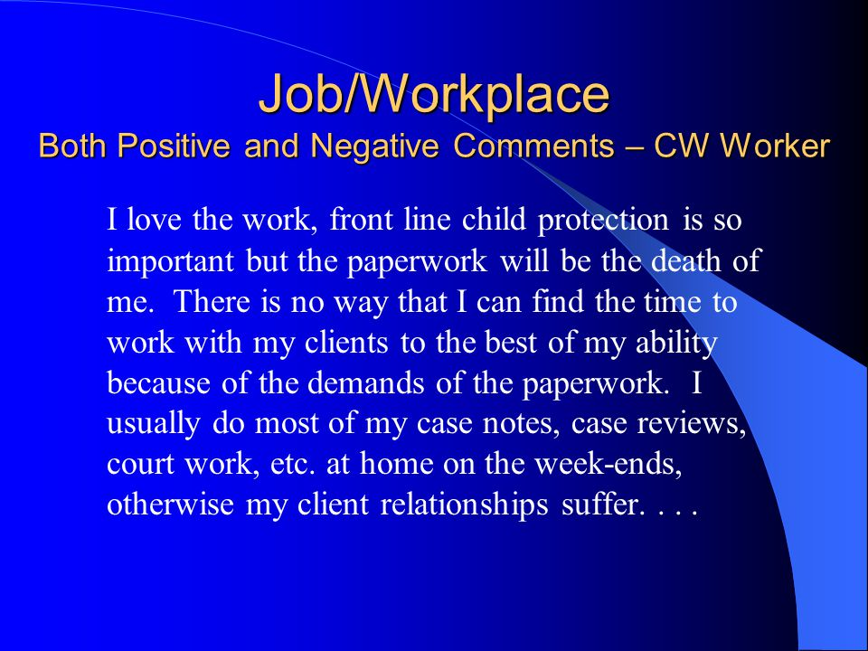 Job/Workplace Both Positive and Negative Comments – CW Worker I love the work, front line child protection is so important but the paperwork will be the death of me.