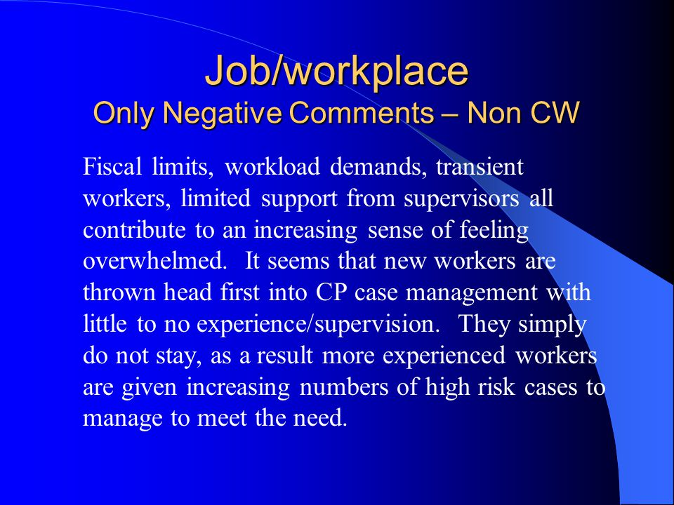 Job/workplace Only Negative Comments – Non CW Fiscal limits, workload demands, transient workers, limited support from supervisors all contribute to an increasing sense of feeling overwhelmed.