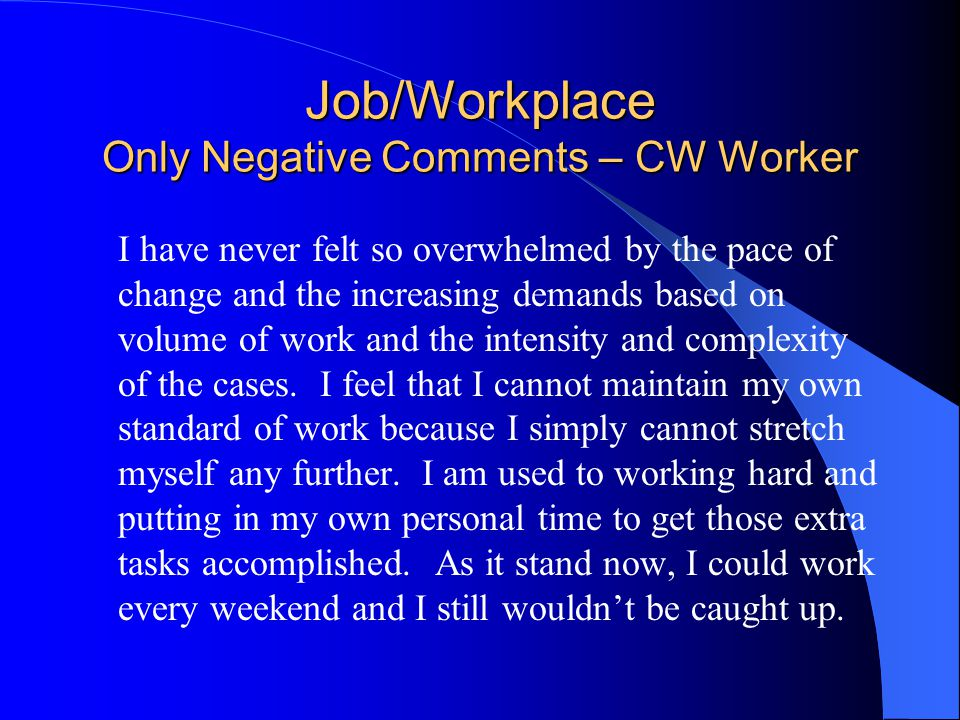 Job/Workplace Only Negative Comments – CW Worker I have never felt so overwhelmed by the pace of change and the increasing demands based on volume of work and the intensity and complexity of the cases.