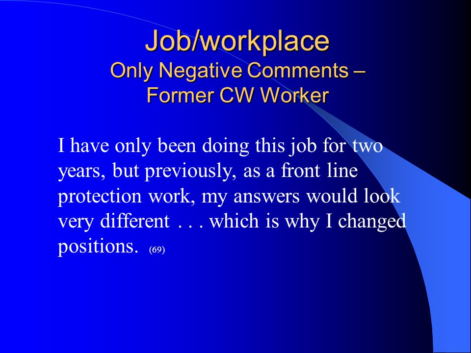Job/workplace Only Negative Comments – Former CW Worker I have only been doing this job for two years, but previously, as a front line protection work, my answers would look very different...