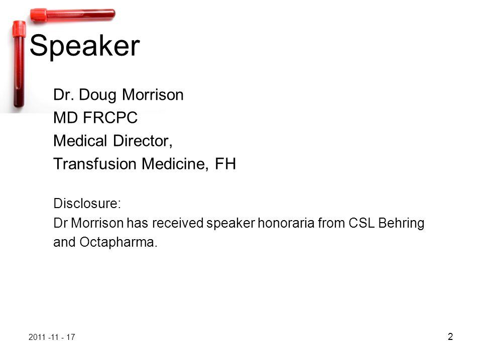 2011 -11 - 17 2 Speaker Dr. Doug Morrison MD FRCPC Medical Director, Transfusion Medicine, FH Disclosure: Dr Morrison has received speaker honoraria f