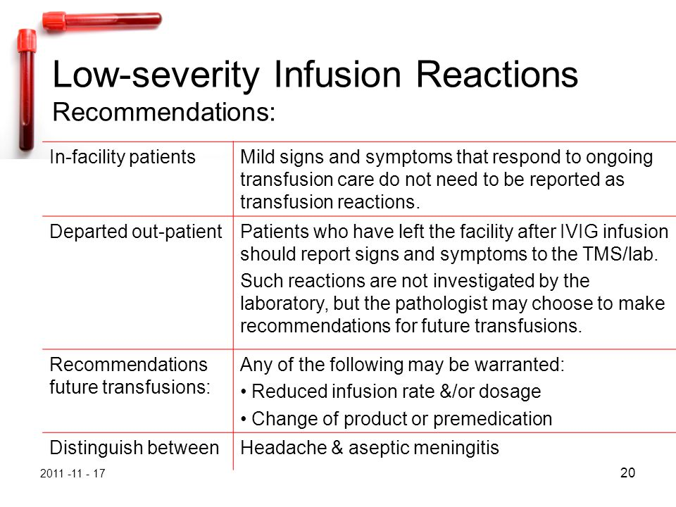 2011 -11 - 17 20 Low-severity Infusion Reactions Recommendations: In-facility patientsMild signs and symptoms that respond to ongoing transfusion care do not need to be reported as transfusion reactions.
