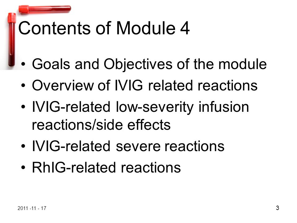 2011 -11 - 17 3 Contents of Module 4 Goals and Objectives of the module Overview of IVIG related reactions IVIG-related low-severity infusion reactions/side effects IVIG-related severe reactions RhIG-related reactions