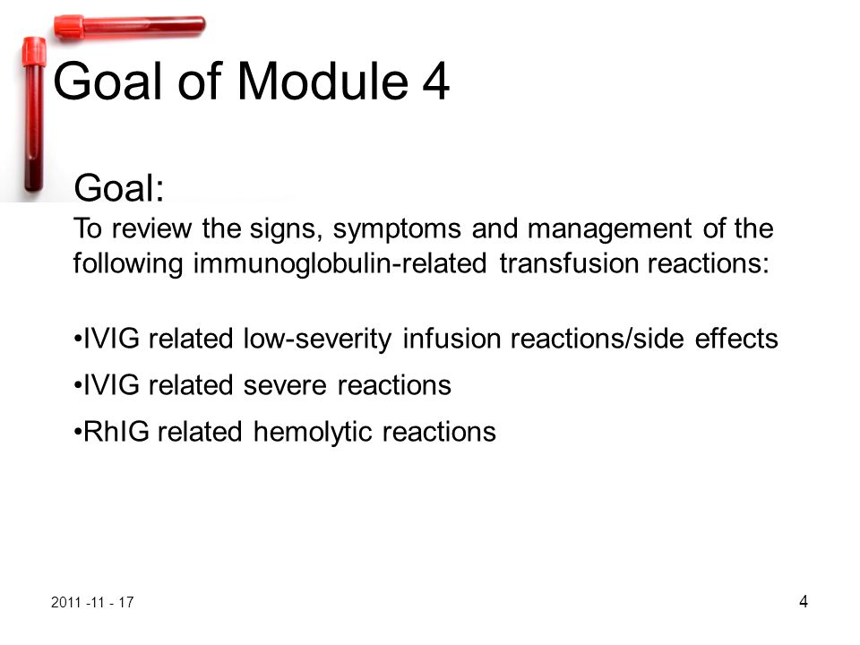 2011 -11 - 17 5 recognize the signs and symptoms of immunoglobulin- related transfusion reactions recommend appropriate management and reporting for these reactions direct the laboratory investigation of immunoglobulin-related reactions correctly identify and report this reaction type Objectives of Module 4 On completion of this module, you should be able to:
