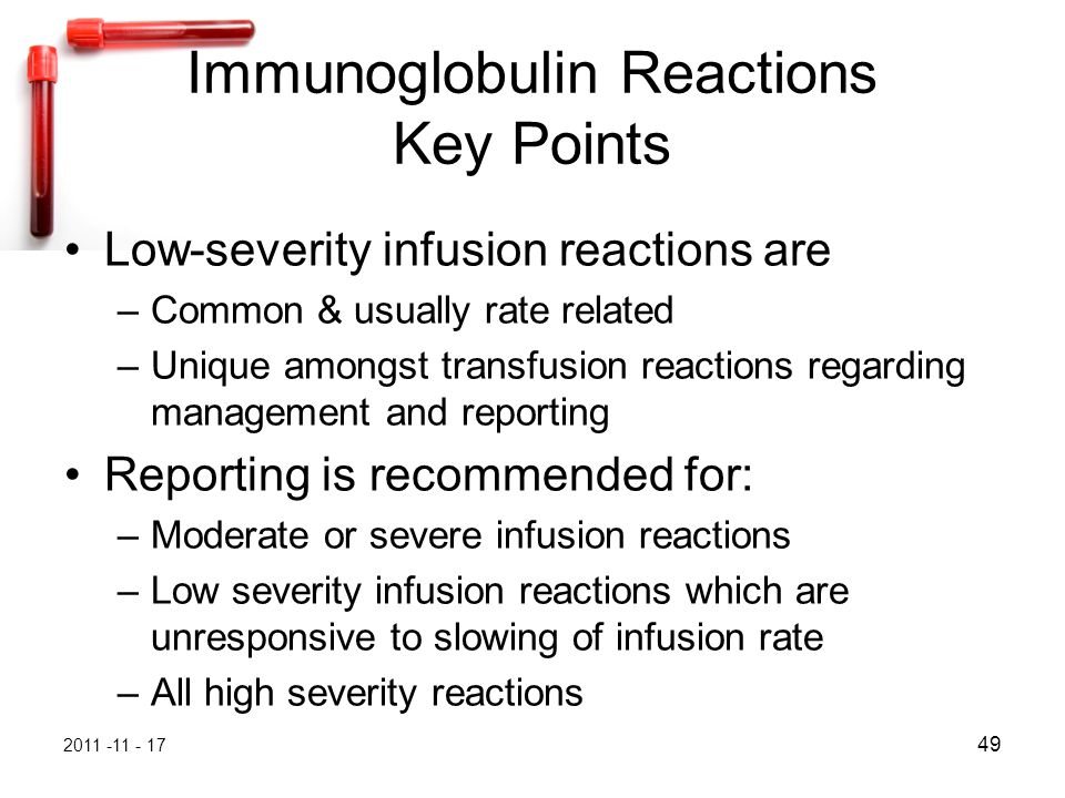 2011 -11 - 17 49 Immunoglobulin Reactions Key Points Low-severity infusion reactions are –Common & usually rate related –Unique amongst transfusion reactions regarding management and reporting Reporting is recommended for: –Moderate or severe infusion reactions –Low severity infusion reactions which are unresponsive to slowing of infusion rate –All high severity reactions