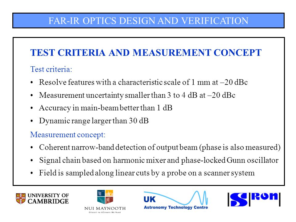 FAR-IR OPTICS DESIGN AND VERIFICATION DISCUSSION OF SYSTEMATIC ERRORS (8) Cross-talk / spurious: Spurious avoided by frequency plan Cross-talk between reference and detector always present High isolation is needed: > 80 dB Cross-talk < noise level (BW = 10 Hz,  = 10 s) Summary: Multiple reflections / standing waves biggest systematic error source Linear dynamic range of 45 dB with errors < 1 dB resp.