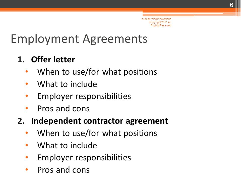 Employment Agreements 1.Offer letter When to use/for what positions What to include Employer responsibilities Pros and cons 2.Independent contractor agreement When to use/for what positions What to include Employer responsibilities Pros and cons proLearning innovations Copyright 2011 All Rights Reserved 6