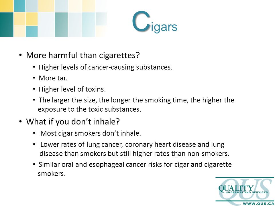 C C igars More harmful than cigarettes. Higher levels of cancer-causing substances.