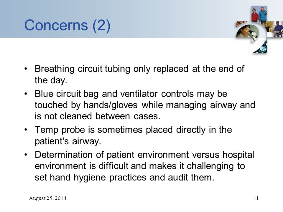 August 25, 201411 Concerns (2) Breathing circuit tubing only replaced at the end of the day. Blue circuit bag and ventilator controls may be touched b