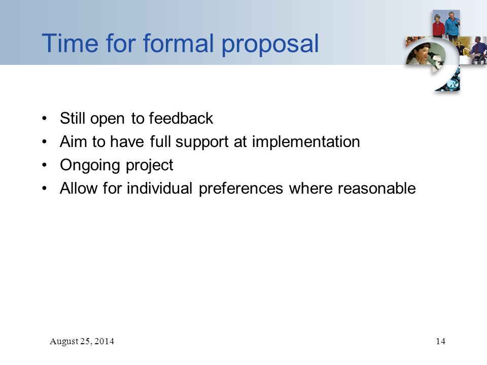 August 25, 201414 Time for formal proposal Still open to feedback Aim to have full support at implementation Ongoing project Allow for individual pref