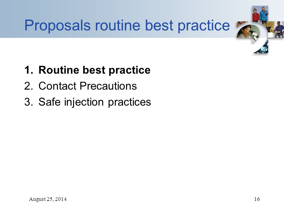 August 25, 201416 Proposals routine best practice 1.Routine best practice 2.Contact Precautions 3.Safe injection practices