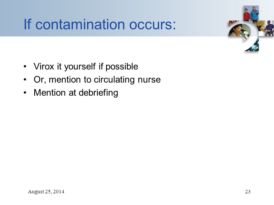 August 25, 201423 If contamination occurs: Virox it yourself if possible Or, mention to circulating nurse Mention at debriefing