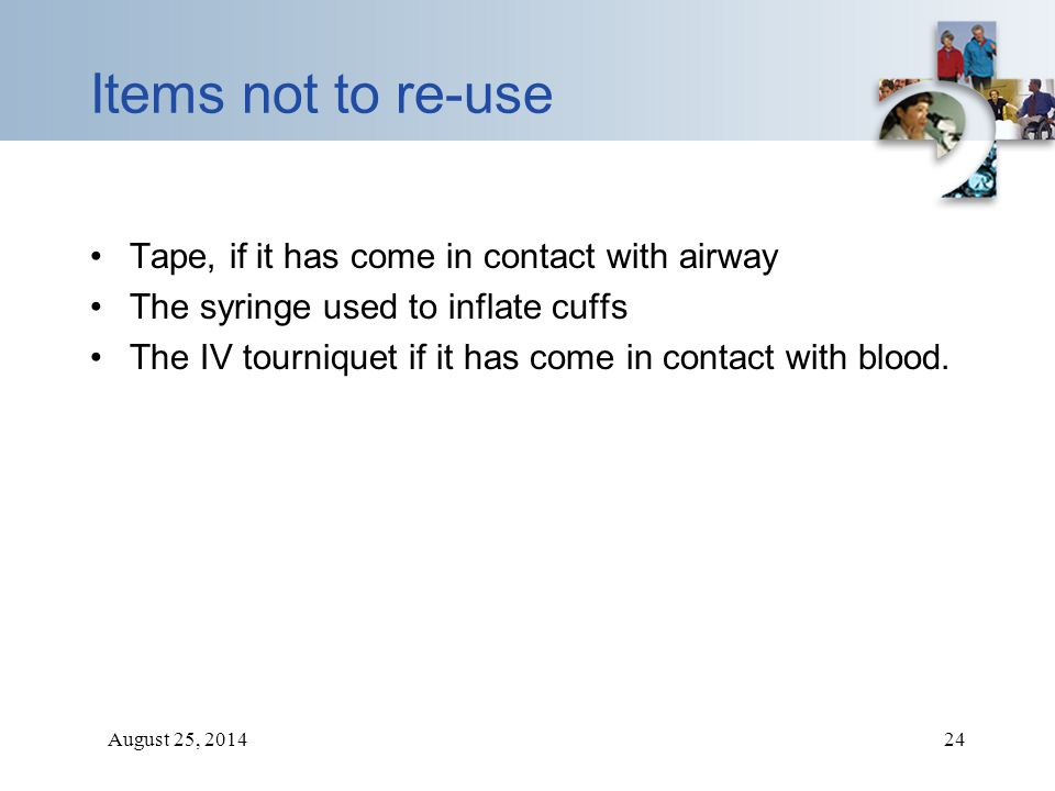 August 25, 201424 Items not to re-use Tape, if it has come in contact with airway The syringe used to inflate cuffs The IV tourniquet if it has come i
