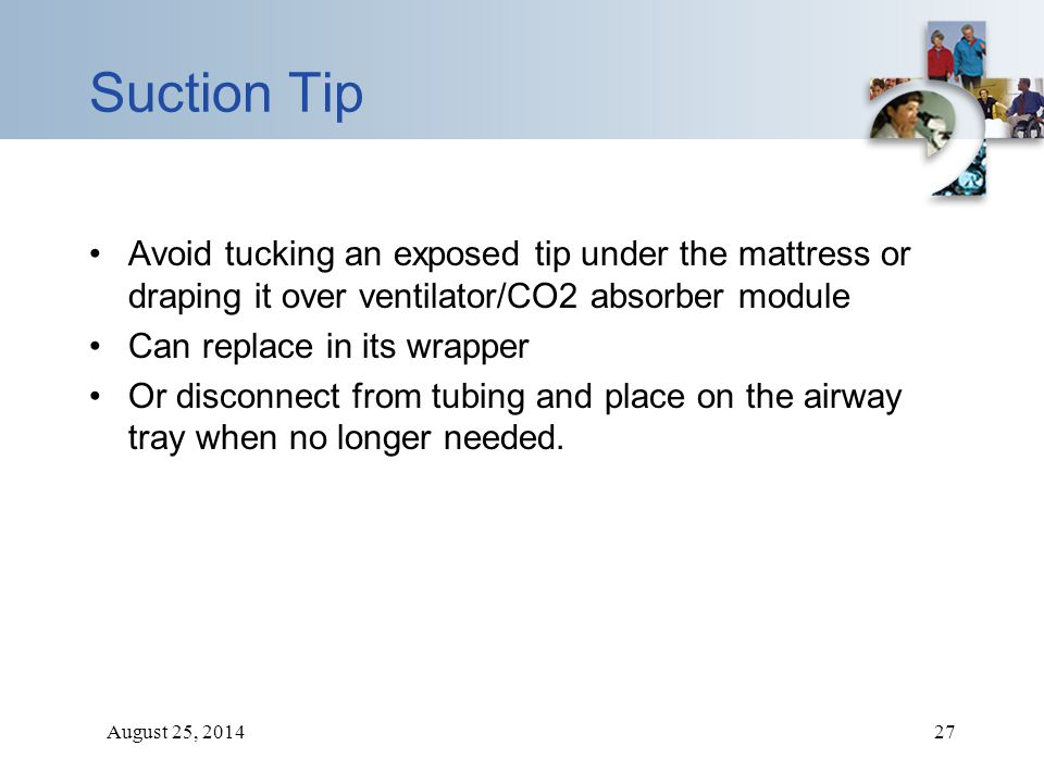 August 25, 201427 Suction Tip Avoid tucking an exposed tip under the mattress or draping it over ventilator/CO2 absorber module Can replace in its wra