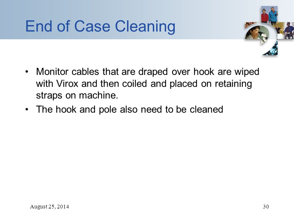 August 25, 201430 End of Case Cleaning Monitor cables that are draped over hook are wiped with Virox and then coiled and placed on retaining straps on