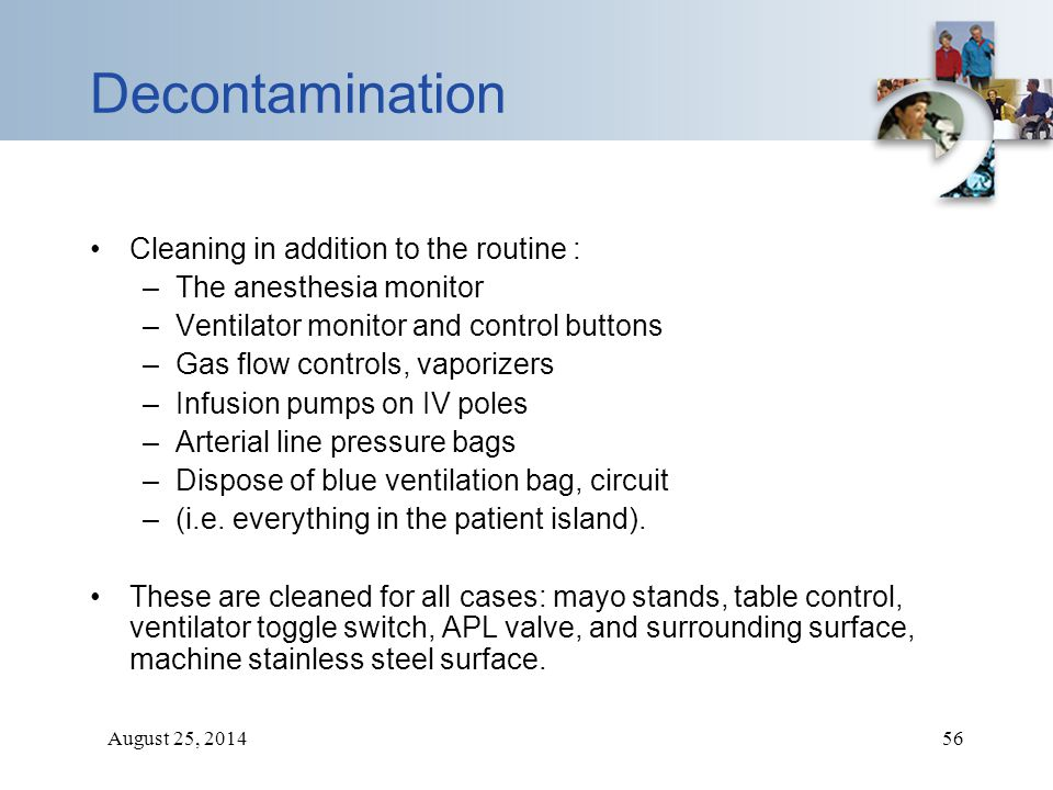 August 25, 201456 Decontamination Cleaning in addition to the routine : –The anesthesia monitor –Ventilator monitor and control buttons –Gas flow cont