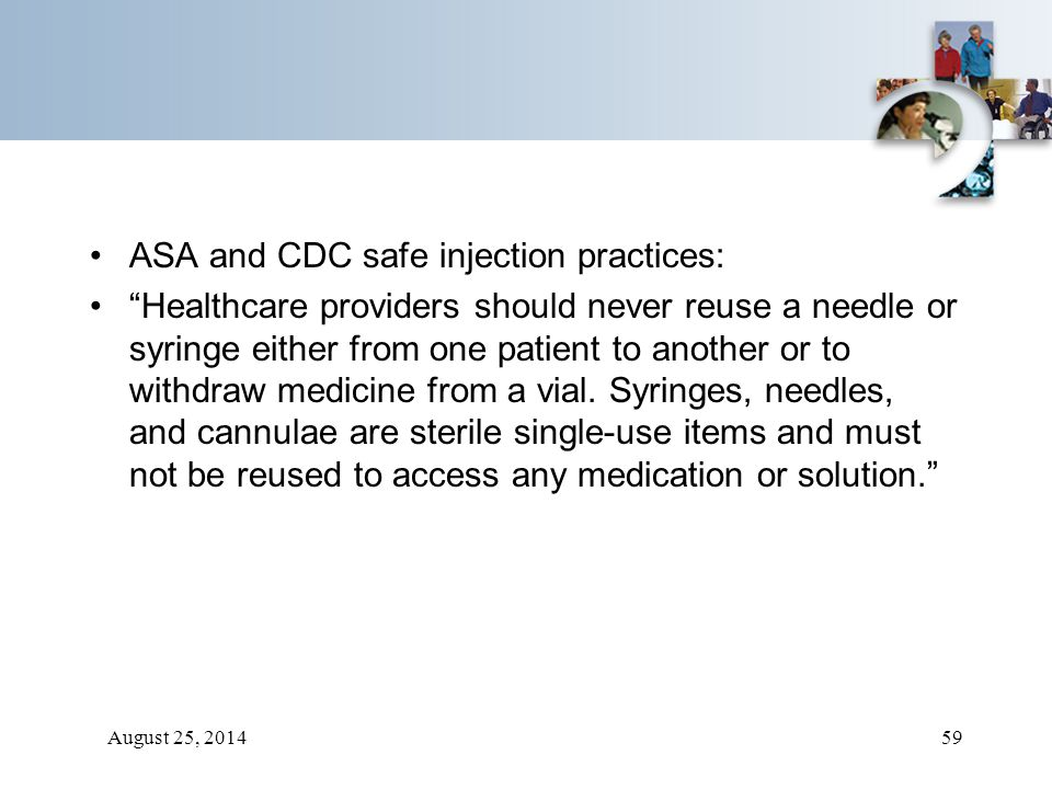 """August 25, 201459 ASA and CDC safe injection practices: """"Healthcare providers should never reuse a needle or syringe either from one patient to anothe"""