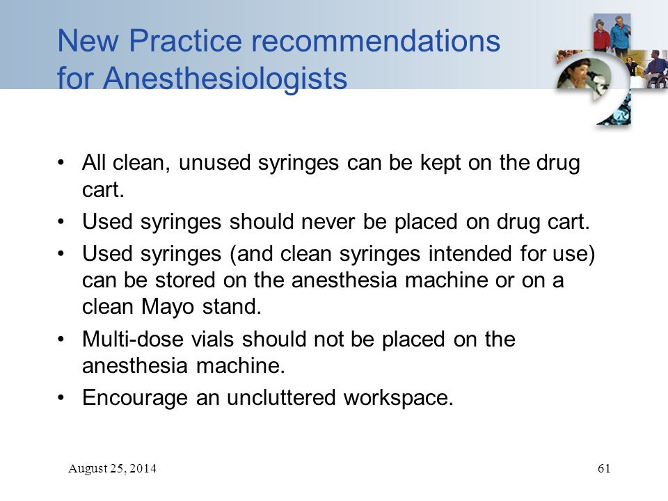 August 25, 201461 New Practice recommendations for Anesthesiologists All clean, unused syringes can be kept on the drug cart. Used syringes should nev
