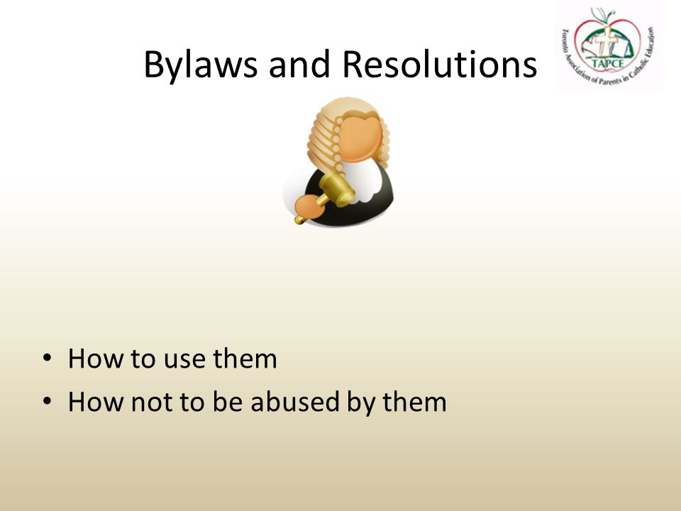 Resolutions To address Problems (WHEREAS…) – Policy or Goal Deal with direction of organization or relationship with other organizations May not directly relate to the organization – Finance Deal with the use of money or investment to solve a specific issue – Bylaw Triggers an amendment process By Proposing a Solution (BE IT RESOLVED…)