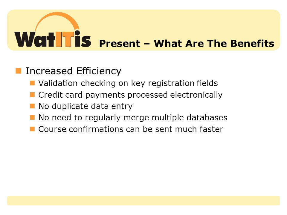 Present – What Are The Benefits Increased Efficiency Validation checking on key registration fields Credit card payments processed electronically No duplicate data entry No need to regularly merge multiple databases Course confirmations can be sent much faster
