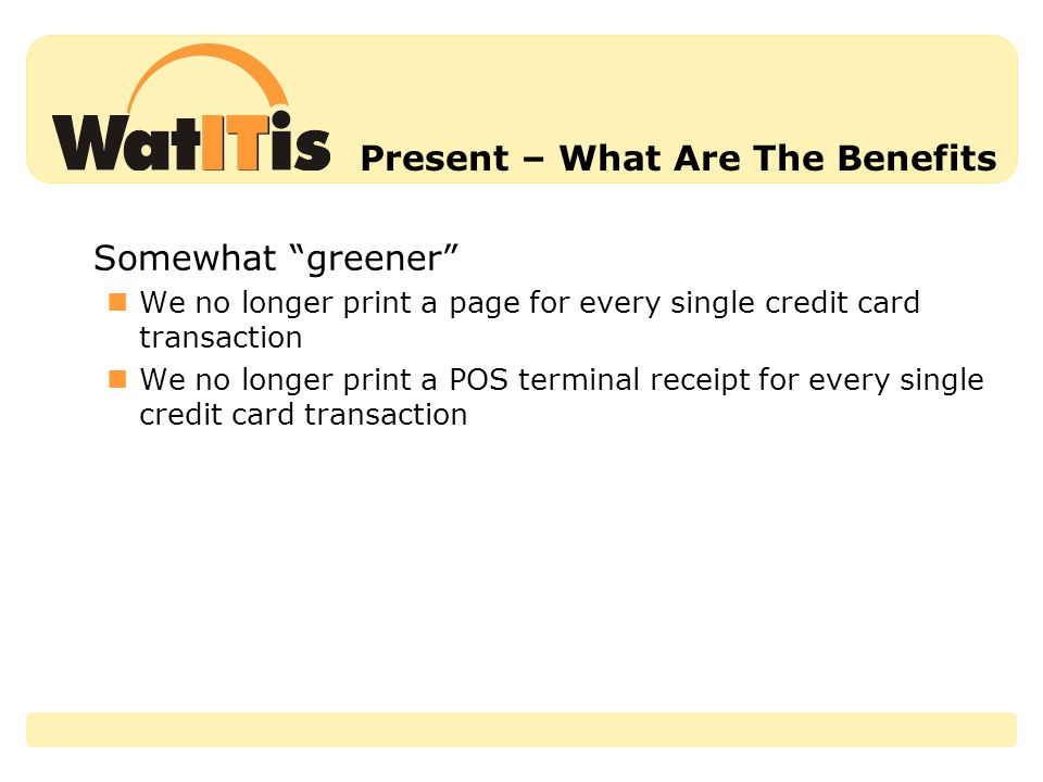 Present – What Are The Benefits Somewhat greener We no longer print a page for every single credit card transaction We no longer print a POS terminal receipt for every single credit card transaction
