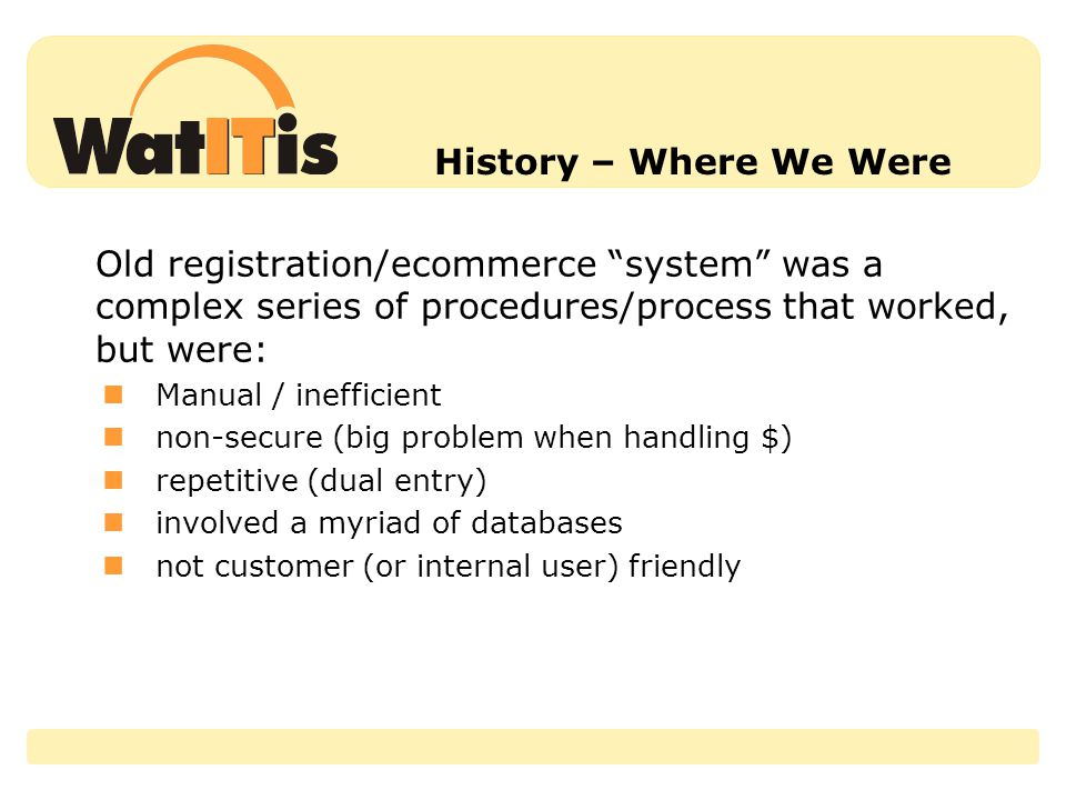 History – Where We Were Old registration/ecommerce system was a complex series of procedures/process that worked, but were: Manual / inefficient non-secure (big problem when handling $) repetitive (dual entry) involved a myriad of databases not customer (or internal user) friendly