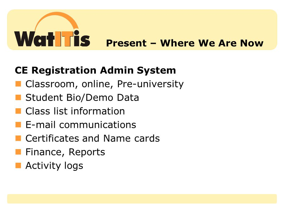 Present – Where We Are Now CE Registration Admin System Classroom, online, Pre-university Student Bio/Demo Data Class list information E-mail communications Certificates and Name cards Finance, Reports Activity logs