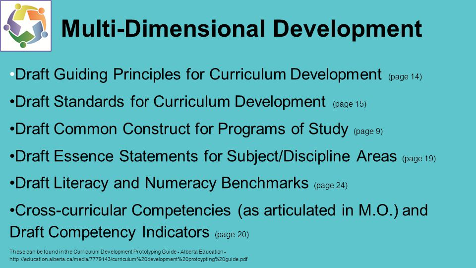 Multi-Dimensional Development Draft Guiding Principles for Curriculum Development (page 14) Draft Standards for Curriculum Development (page 15) Draft Common Construct for Programs of Study (page 9) Draft Essence Statements for Subject/Discipline Areas (page 19) Draft Literacy and Numeracy Benchmarks (page 24) Cross-curricular Competencies (as articulated in M.O.) and Draft Competency Indicators (page 20) These can be found in the Curriculum Development Prototyping Guide - Alberta Education -