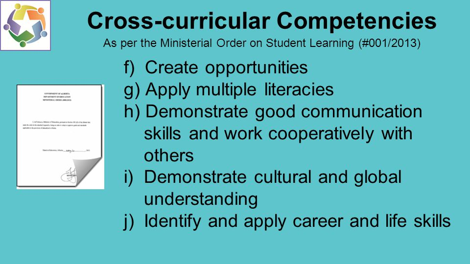 f) Create opportunities g) Apply multiple literacies h) Demonstrate good communication skills and work cooperatively with others i) Demonstrate cultural and global understanding j) Identify and apply career and life skills Cross-curricular Competencies As per the Ministerial Order on Student Learning (#001/2013)