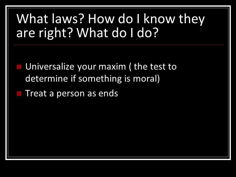 What laws? How do I know they are right? What do I do? Universalize your maxim ( the test to determine if something is moral) Treat a person as ends