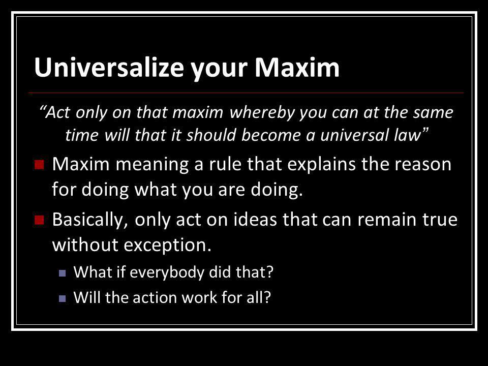 """Universalize your Maxim """"Act only on that maxim whereby you can at the same time will that it should become a universal law """" Maxim meaning a rule tha"""