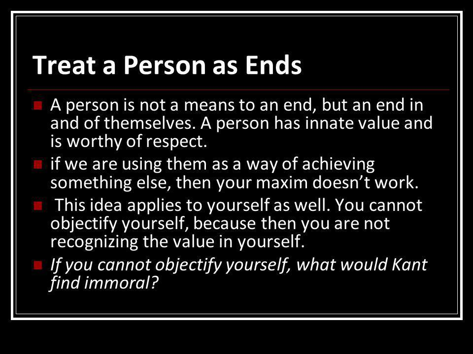 Treat a Person as Ends A person is not a means to an end, but an end in and of themselves. A person has innate value and is worthy of respect. if we a