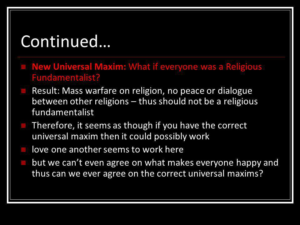 Continued… New Universal Maxim: What if everyone was a Religious Fundamentalist? Result: Mass warfare on religion, no peace or dialogue between other