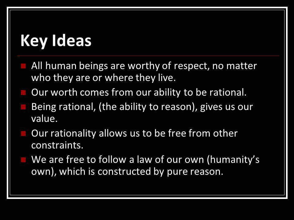 Key Ideas All human beings are worthy of respect, no matter who they are or where they live. Our worth comes from our ability to be rational. Being ra