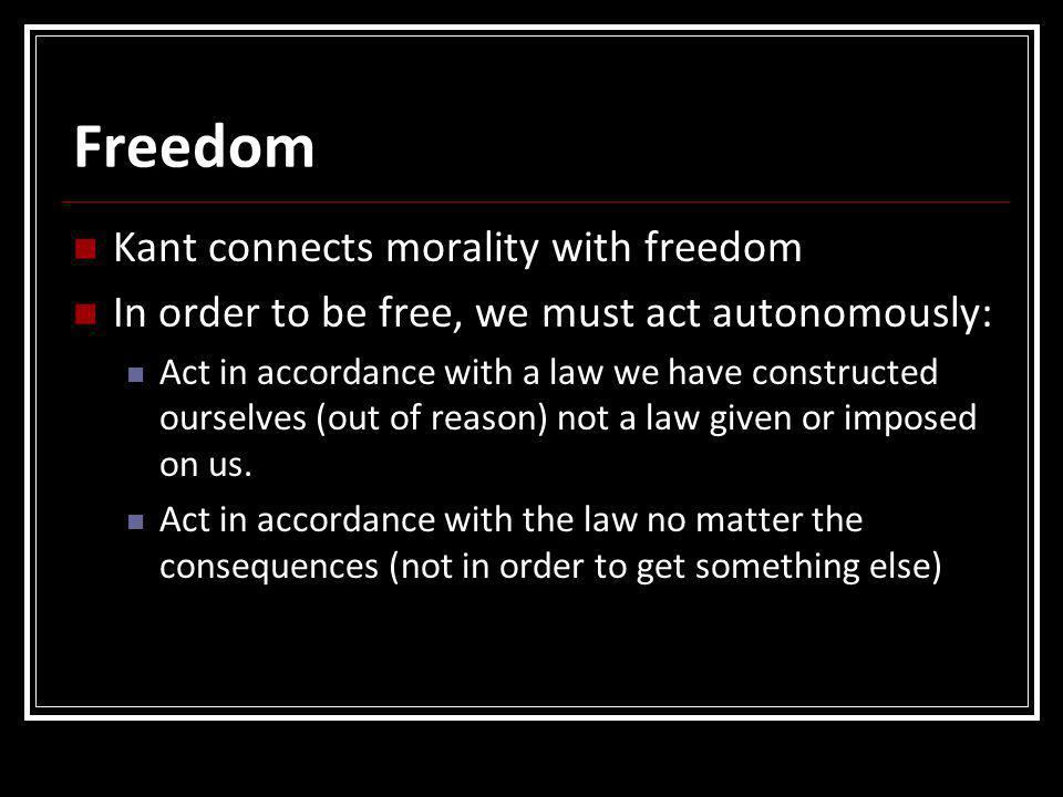 Freedom Kant connects morality with freedom In order to be free, we must act autonomously: Act in accordance with a law we have constructed ourselves