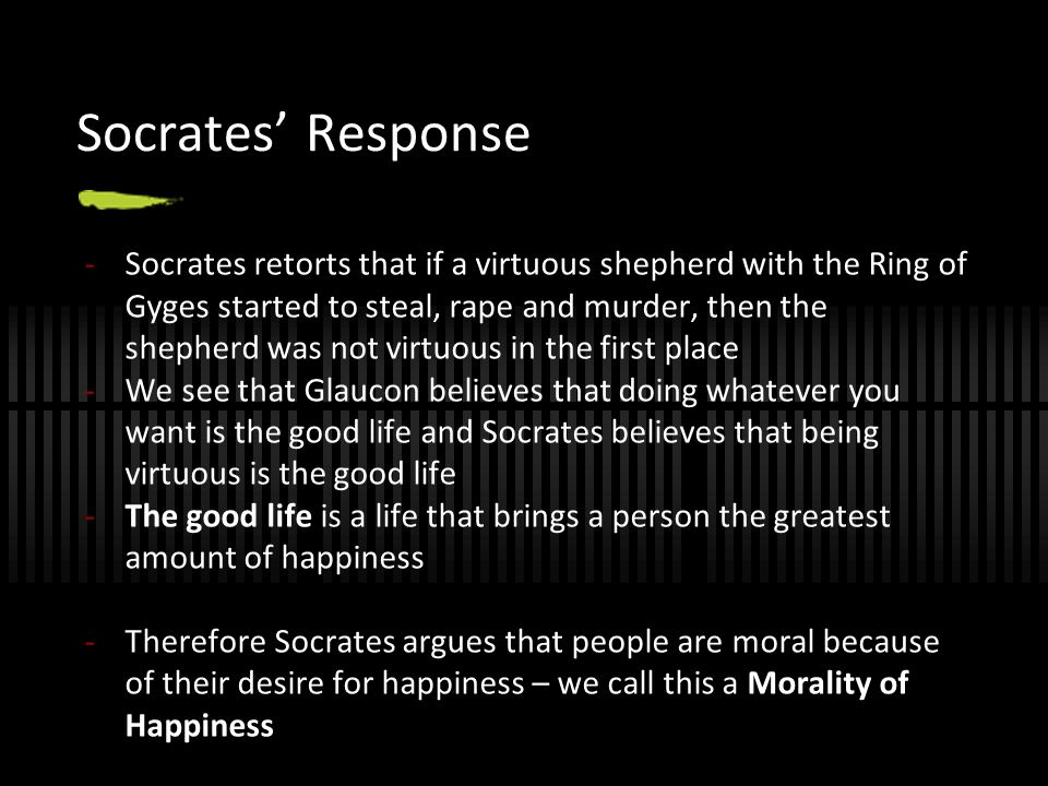 Socrates' Response -Socrates retorts that if a virtuous shepherd with the Ring of Gyges started to steal, rape and murder, then the shepherd was not v