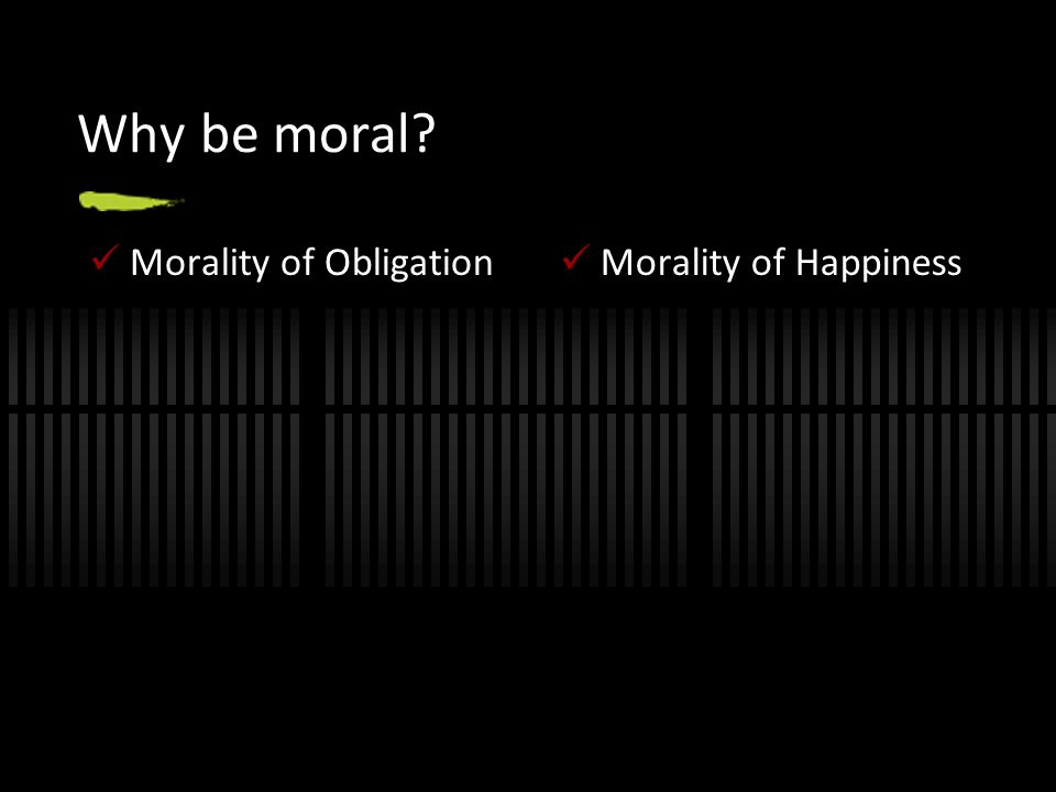 Why be moral? Morality of Obligation Morality of Happiness