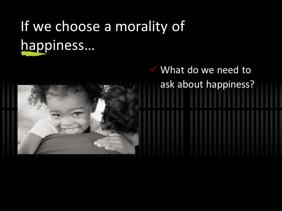 If we choose a morality of happiness… What do we need to ask about happiness?
