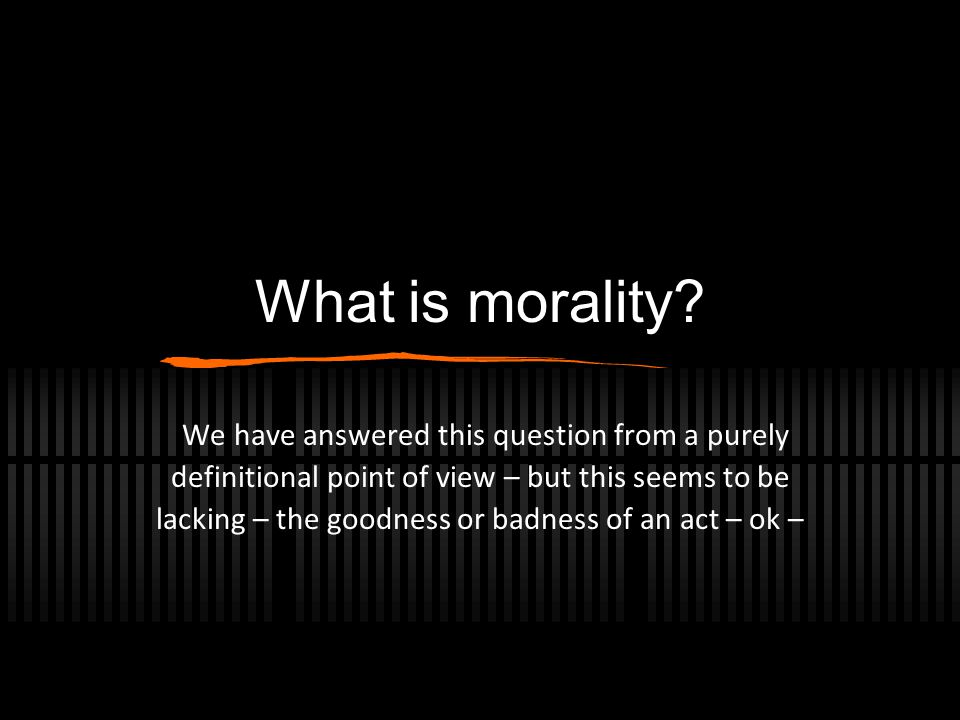 What is morality? We have answered this question from a purely definitional point of view – but this seems to be lacking – the goodness or badness of