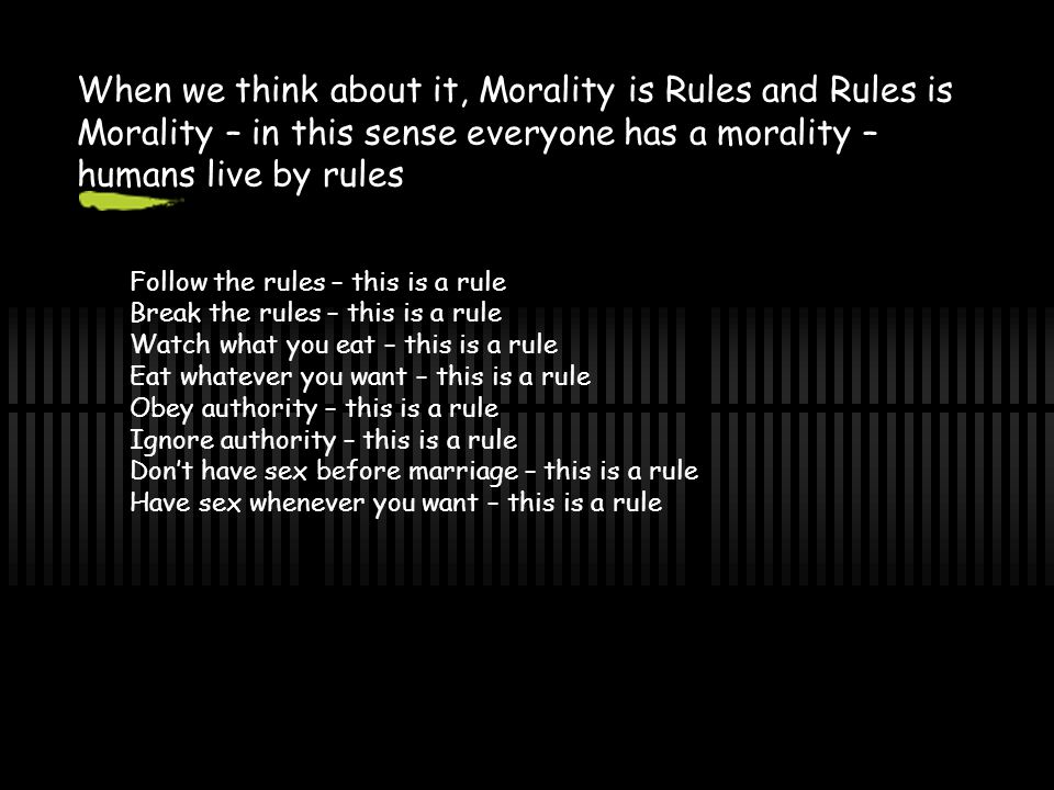 When we think about it, Morality is Rules and Rules is Morality – in this sense everyone has a morality – humans live by rules Follow the rules – this