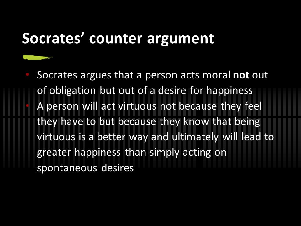 Socrates' counter argument Socrates argues that a person acts moral not out of obligation but out of a desire for happiness A person will act virtuous