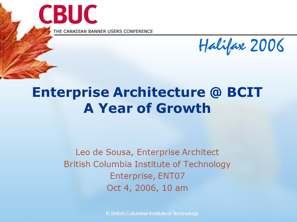 © British Columbia Institute of Technology Enterprise Architecture @ BCIT A Year of Growth Leo de Sousa, Enterprise Architect British Columbia Institute of Technology Enterprise, ENT07 Oct 4, 2006, 10 am