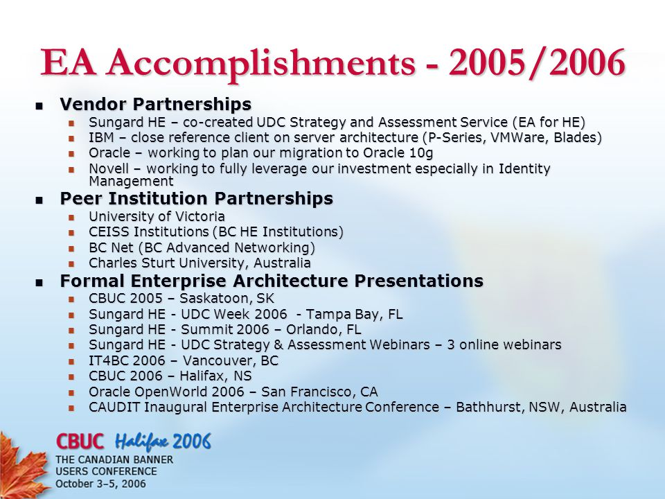 EA Accomplishments - 2005/2006 Vendor Partnerships Vendor Partnerships Sungard HE – co-created UDC Strategy and Assessment Service (EA for HE) Sungard HE – co-created UDC Strategy and Assessment Service (EA for HE) IBM – close reference client on server architecture (P-Series, VMWare, Blades) IBM – close reference client on server architecture (P-Series, VMWare, Blades) Oracle – working to plan our migration to Oracle 10g Oracle – working to plan our migration to Oracle 10g Novell – working to fully leverage our investment especially in Identity Management Novell – working to fully leverage our investment especially in Identity Management Peer Institution Partnerships Peer Institution Partnerships University of Victoria University of Victoria CEISS Institutions (BC HE Institutions) CEISS Institutions (BC HE Institutions) BC Net (BC Advanced Networking) BC Net (BC Advanced Networking) Charles Sturt University, Australia Charles Sturt University, Australia Formal Enterprise Architecture Presentations Formal Enterprise Architecture Presentations CBUC 2005 – Saskatoon, SK CBUC 2005 – Saskatoon, SK Sungard HE - UDC Week 2006 - Tampa Bay, FL Sungard HE - UDC Week 2006 - Tampa Bay, FL Sungard HE - Summit 2006 – Orlando, FL Sungard HE - Summit 2006 – Orlando, FL Sungard HE - UDC Strategy & Assessment Webinars – 3 online webinars Sungard HE - UDC Strategy & Assessment Webinars – 3 online webinars IT4BC 2006 – Vancouver, BC IT4BC 2006 – Vancouver, BC CBUC 2006 – Halifax, NS CBUC 2006 – Halifax, NS Oracle OpenWorld 2006 – San Francisco, CA Oracle OpenWorld 2006 – San Francisco, CA CAUDIT Inaugural Enterprise Architecture Conference – Bathhurst, NSW, Australia CAUDIT Inaugural Enterprise Architecture Conference – Bathhurst, NSW, Australia