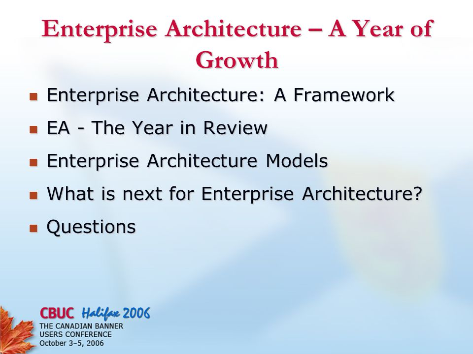 Enterprise Architecture – A Year of Growth Enterprise Architecture: A Framework Enterprise Architecture: A Framework EA - The Year in Review EA - The Year in Review Enterprise Architecture Models Enterprise Architecture Models What is next for Enterprise Architecture.