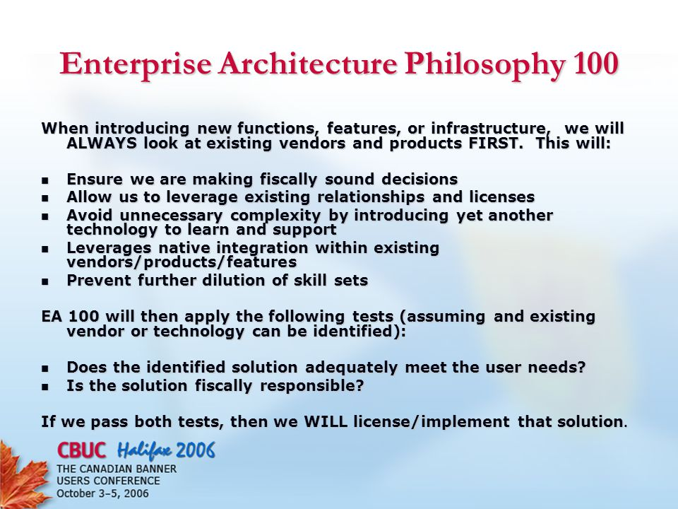Enterprise Architecture Philosophy 100 When introducing new functions, features, or infrastructure, we will ALWAYS look at existing vendors and products FIRST.