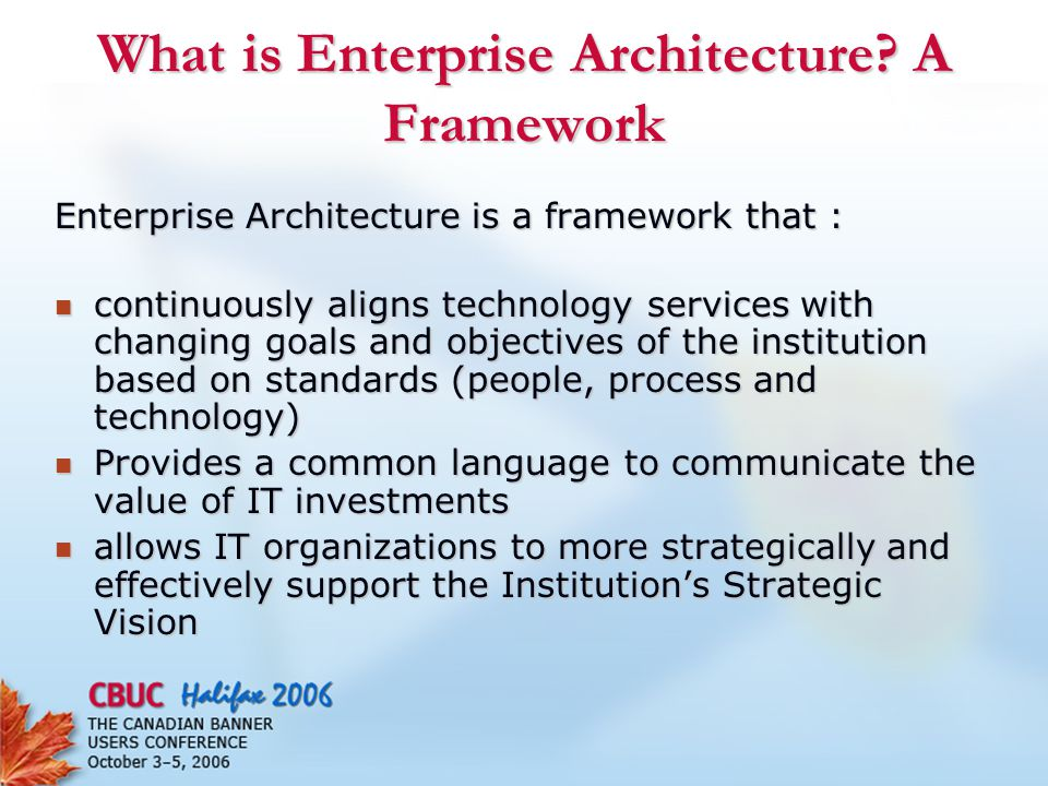 What is Enterprise Architecture? A Framework Enterprise Architecture is a framework that : continuously aligns technology services with changing goals